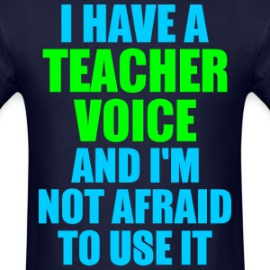 I Have A Teacher Voice And Im Not Afraid To Use It - Men's T-Shirt