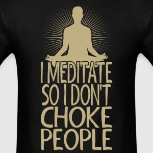 I Meditate So I Dont Choke People - Men's T-Shirt
