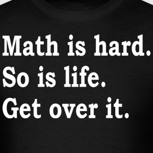 Math Is Hard So Is Life Get Over It - Men's T-Shirt