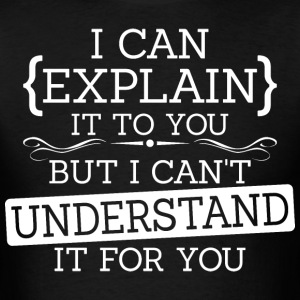 I Can Explain It To You But I Cant Understand - Men's T-Shirt
