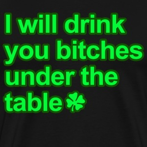 I will drink you bitches under the table  - Men's Premium T-Shirt
