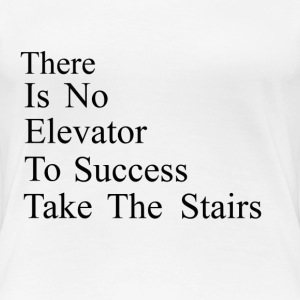 There is no elevator to success - Take the stairs - Women's Premium T-Shirt