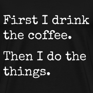 first i drink the coffee, then I do the things T-Shirts - Men's Premium T-Shirt