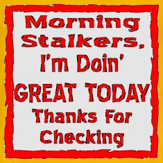 Morning Stalkers I'm Doin' Great