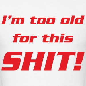 I'm too old for this shit! - Men's T-Shirt