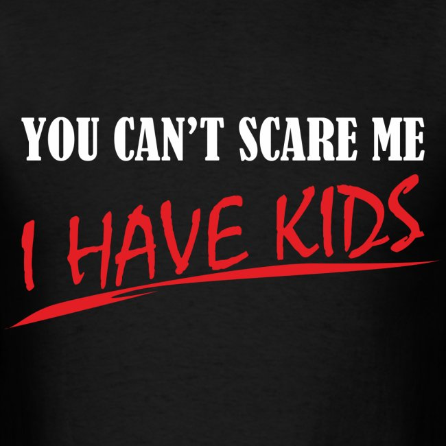 You Can't Scare Me I Have Kids