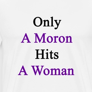 only_a_moron_hits_a_woman T-Shirts - Men's Premium T-Shirt
