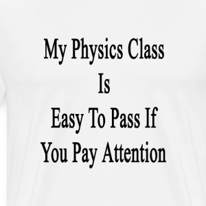 my_physics_class_is_easy_to_pass_if_you_ T-Shirts - Men's Premium T-Shirt