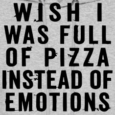 WISH I WAS FULL OF PIZZA INSTEAD OF EMOTIONS Hoodies