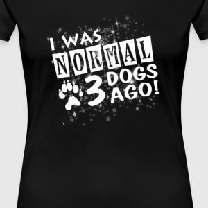 I Was Normal 3 Dogs Ago - Women's Premium T-Shirt