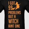 Halloween I Got 99 Problems But A Witch Aint One - Men's T-Shirt