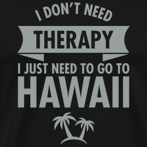 I Don't Need- I Just Need To Go To Hawaii T-Shirts - Men's Premium T-Shirt