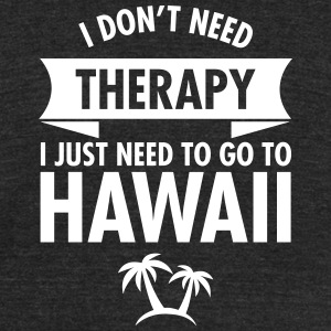 I Don't Need- I Just Need To Go To Hawaii T-Shirts - Unisex Tri-Blend T-Shirt by American Apparel