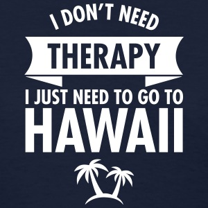 I Don't Need- I Just Need To Go To Hawaii Women's T-Shirts - Women's T-Shirt