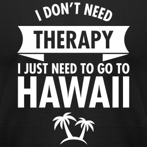 I Don't Need- I Just Need To Go To Hawaii T-Shirts - Men's T-Shirt by American Apparel
