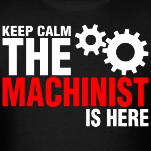 Keep Calm The Machinist Is Here - Men's T-Shirt