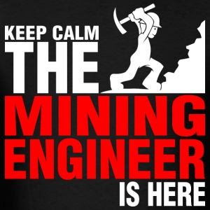 Keep Calm The Mining Engineer Is Here - Men's T-Shirt