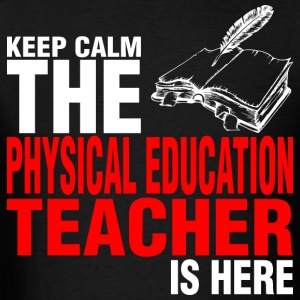 Keep Calm The Physical Education Teacher Is Here - Men's T-Shirt