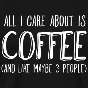 All I Care About Is Coffee... T-Shirts - Men's Premium T-Shirt