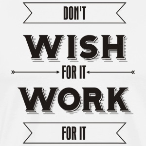 Don't Wish for it Work for it - Men's Premium T-Shirt