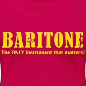 Baritone, The ONLY instrument that matters! - Women's Premium T-Shirt