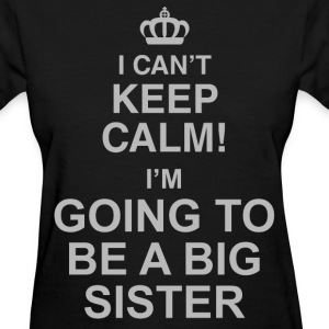 I Can't Keep Calm! I'm Going To Be A Big Sister - Women's T-Shirt