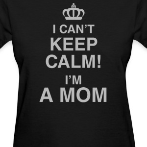 I Can't Keep Calm! I'm A Mom - Women's T-Shirt