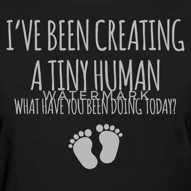 I've Been Creating A Tiny Human - Women's T-Shirt