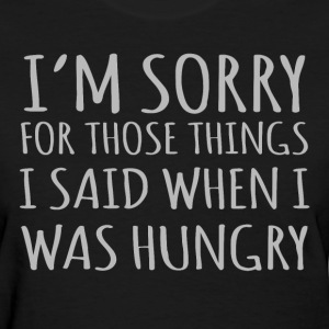 I'm Sorry For Those Things I Said When I Was Hungr - Women's T-Shirt