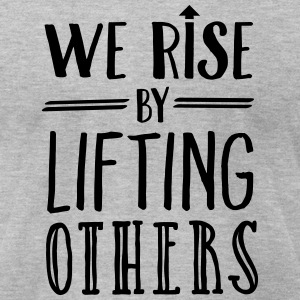 We Rise By Lifting Others T-Shirts - Men's T-Shirt by American Apparel