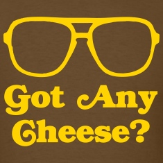 Got Any Cheese? T-Shirts