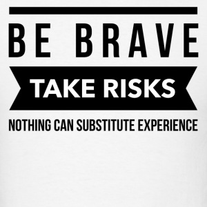 Be brave take risks nothing can substitute experie T-Shirts - Men's T-Shirt