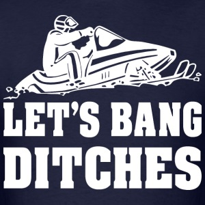 Lets Bang Ditches Snowmobile                       - Men's T-Shirt