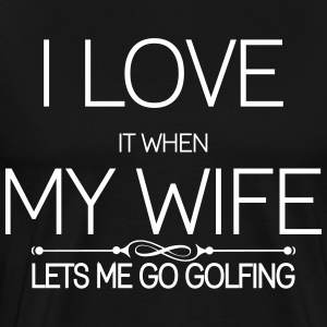 i love it when my wife lets me go golfing T-Shirts - Men's Premium T-Shirt