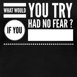 What would you try if you had no fear ? Women's T-Shirts - Women's Premium T-Shirt