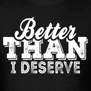 Better Than I Deserve T-Shirts - Men's T-Shirt