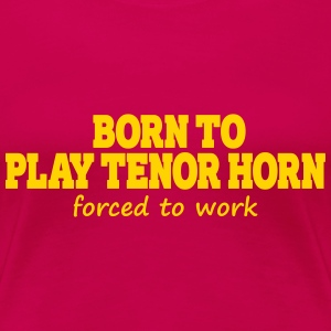 Born to play tenor horn, forced to work - Women's Premium T-Shirt