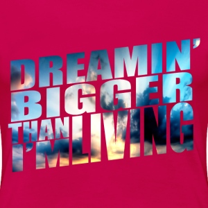 Dreamin' bigger than i'm living - Women's Premium T-Shirt