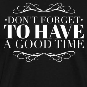 Don't forget to have a good time T-Shirts - Men's Premium T-Shirt
