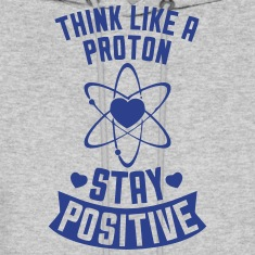 THINK LIKE A PROTON - STAY POSITIVE Hoodies