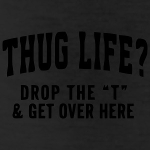 THUG LIFE? - DROP THE T  Bottoms - Leggings