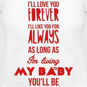 I'll love you forever, I'll like you for always Women's T-Shirts - Women's Maternity T-Shirt