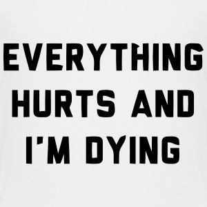 EVERYTHING HURTS AND I'M DYING Baby & Toddler Shirts - Toddler Premium T-Shirt