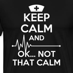 Keep calm and... ok not that calm Nurse T-shirt T-Shirts - Men's Premium T-Shirt