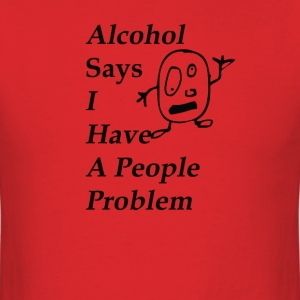 Alcohol Says I have a Drink Problem - Men's T-Shirt