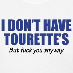 I dont have Tourette's but fuck you anyway