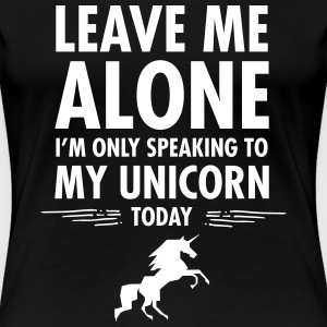 Leave Me Alone - I'm Only Speaking To My Unicorn.. Women's T-Shirts - Women's Premium T-Shirt