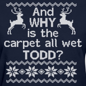 And WHY is the carpet all wet TODD? Women's T-Shirts - Women's T-Shirt