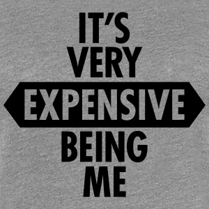 It's Very Expensive Being Me Women's T-Shirts - Women's Premium T-Shirt