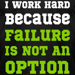 I Work Hard Because Failure Is Not An Option Gym T-Shirts - Men's T-Shirt by American Apparel